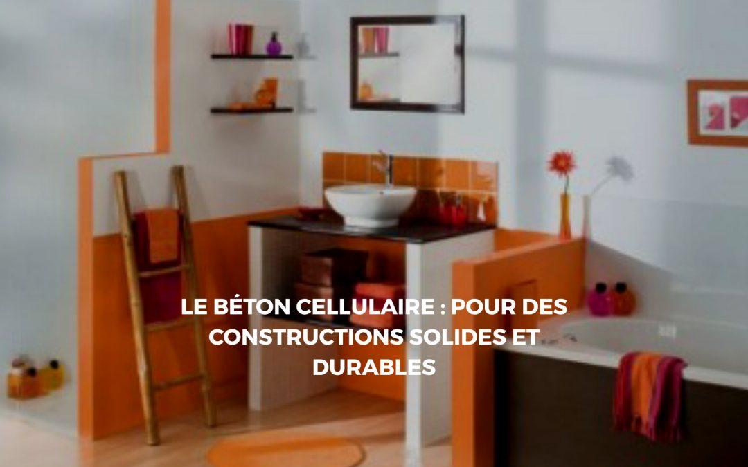 Béton cellulaire : Le matériau idéal pour une construction solide