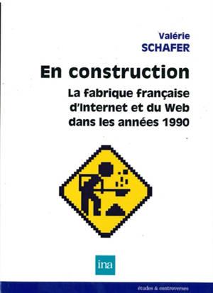 En construction : la fabrique française d'Internet et du web dans les années 1990