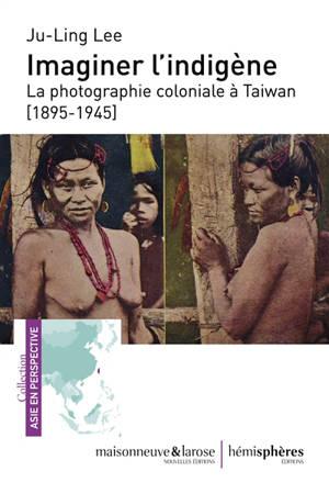 Imaginer l'indigène : la photographie coloniale à Taïwan (1895-1945)