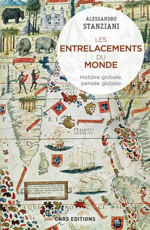 Les entrelacements du monde : histoire globale, pensée globale : XVIe-XXIe siècles