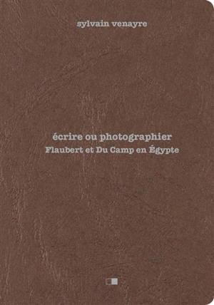 Ecrire ou photographier : Flaubert et Du Camp en Egypte