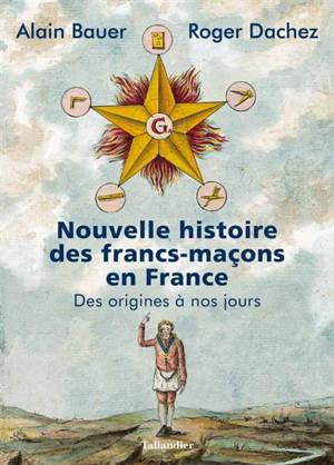 Nouvelle histoire des francs-maçons en France : des origines à nos jours