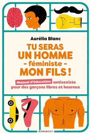 Tu seras un homme féministe, mon fils ! : manuel d'éducation antisexiste pour des garçons libres et heureux