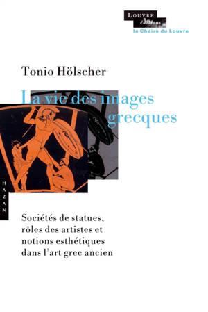 La vie des images grecques : sociétés de statues, rôles des artistes et notions esthétiques dans l'art grec ancien