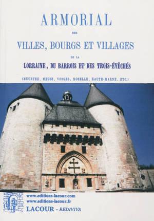 Armorial des villes, bourgs et villages de la Lorraine, du Barrois et des Trois-Evêchés : Meurthe, Meuse, Vosges, Moselle, Haute-Marne, etc.