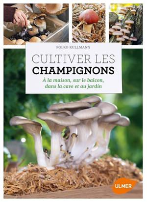 Cultiver les champignons : à la maison, sur le balcon, dans la cave et au jardin