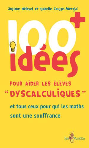 100 idées pour aider les élèves dyscalculiques : et tous ceux pour qui les maths sont une souffrance