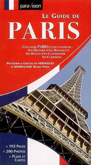 Le guide de Paris : connaître Paris et tout savoir de son histoire, ses monuments, ses musées, sa gastronomie, ses curiosités : découvrir le château de Versailles et Disneyland Resort Paris