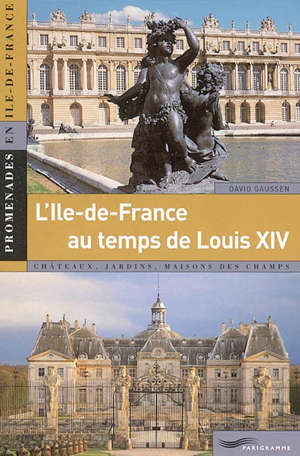 L'Ile-de-France de Louis XIV (1661-1715) : châteaux, jardins, maisons des champs