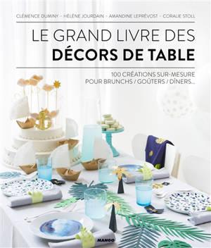 Le grand livre des décors de table : 100 créations sur mesure pour brunchs, goûters, dîners...