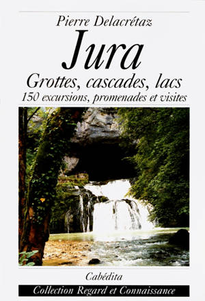 Jura : grottes, cascades, lacs... : 150 excursions, promenades et visites