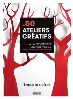 50 ateliers créatifs : à la découverte des arts visuels : à vous de créer !