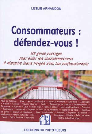 Consommateurs : défendez-vous ! : voici un outil clair et accessible pour faire valoir vos droits !