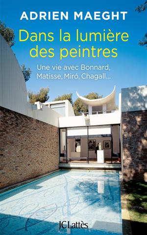 Dans la lumière des peintres : une vie avec Bonnard, Matisse, Miro, Chagall...