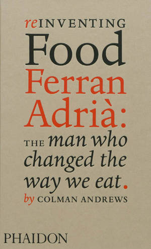 Reinventing food : Ferran Adrià : the man who changed the way we eat