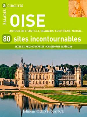 Oise : 80 sites incontournables : autour de Chantilly, Beauvais, Compiègne, Noyon...