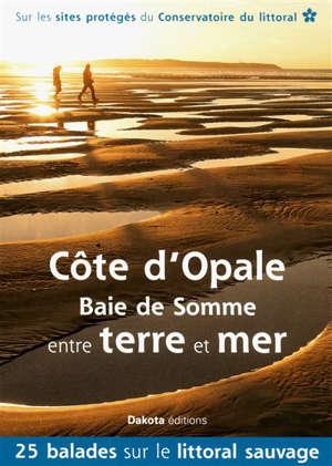 Côte d'Opale, baie de Somme, entre terre et mer : 25 balades sur les sites du Conservatoire du littoral : sur les sites protégés du Conservatoire du littoral