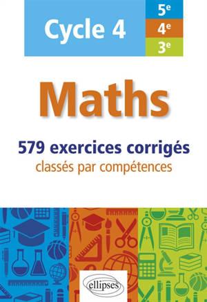 Maths cycle 4, 5e, 4e, 3e : 579 exercices corrigés classés par compétences