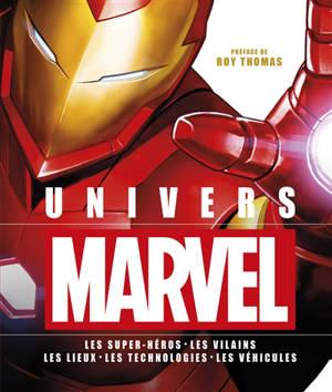 Univers Marvel : les super-héros, les vilains, les lieux, les technologies, les véhicules