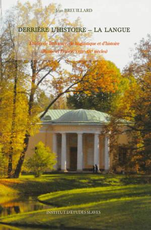 Derrière l'histoire, la langue : études de littérature, de linguistique et d'histoire : Russie et France, XVIIIe-XXe siècle