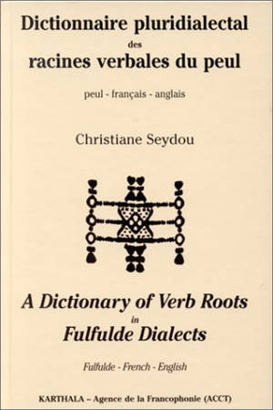Dictionnaire pluridialectal des racines verbales du peul : peul-français-anglais = A dictionnary of verb roots in fulfulde dialects : Fulfude-French-English
