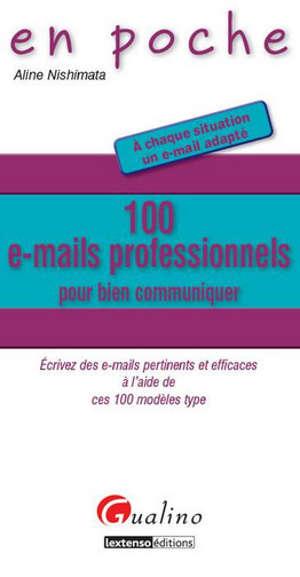 100 e-mails professionnels pour bien communiquer : écrivez des e-mails pertinents et efficaces à l'aide de ces 100 modèles type : à chaque situation un e-mail adapté