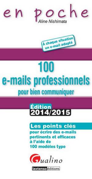 100 e-mails professionnels pour bien communiquer : les points clés pour écrire des e-mails pertinents et efficaces à l'aide de ces 100 modèles type