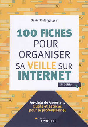 100 fiches pour organiser sa veille sur Internet : au-delà de Google... : outils et astuces pour le professionnel