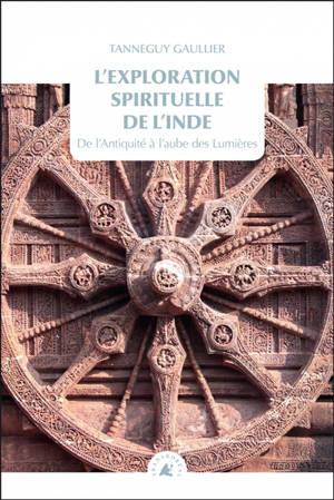 L'exploration spirituelle de l'Inde. Volume 1, De l'Antiquité au siècle des lumières