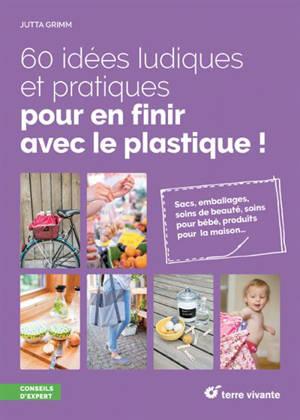 60 idées ludiques et pratiques pour en finir avec le plastique ! : sacs, emballages, soins de beauté, soins pour bébé, produits pour la maison...