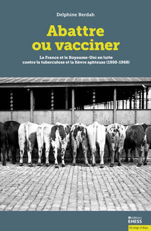 Abattre ou vacciner : la France et le Royaume-Uni en lutte contre la tuberculose et la fièvre aphteuse (1900-1960)