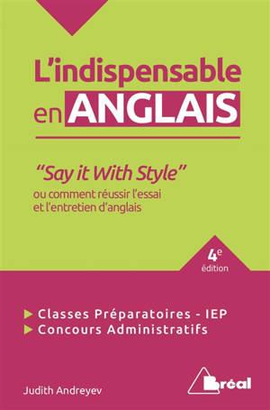 L'indispensable en anglais : say it with style ou comment réussir l'essai et l'entretien d'anglais : classes préparatoires, IEP, concours administratifs