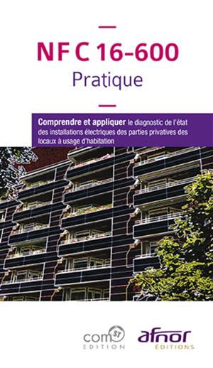 NF C 16-600 pratique : comprendre et appliquer le diagnostic de l'état des installations électriques des parties privatives des locaux à usage d'habitation