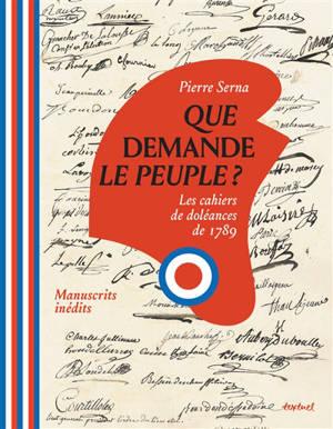 Que demande le peuple ? : les cahiers de doléances de 1789 : manuscrits inédits