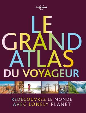 Le grand atlas du voyageur : redécouvrez le monde avec Lonely planet