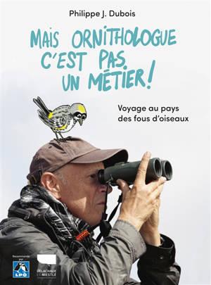 Mais ornithologue, c'est pas un métier ! : voyage au pays des fous d'oiseaux