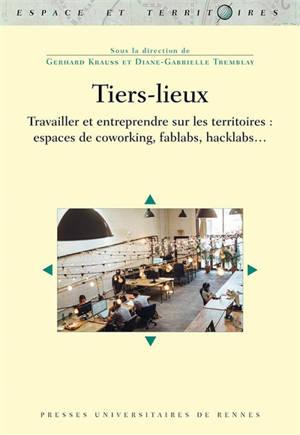 Tiers-lieux : travailler et entreprendre sur les territoires : espaces de coworking, fablabs, hacklabs...