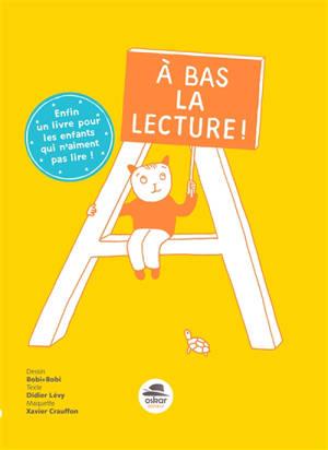 A Bas La Lecture Enfin Un Livre Pour Les Enfants Qui N Aiment Pas Lire