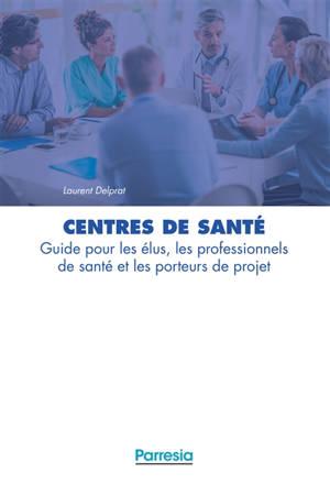 Centres de santé : guide pour les élus, les professionnels de santé et les porteurs de projet