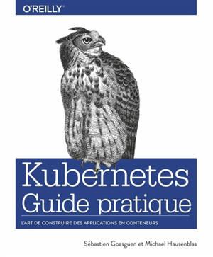 Kubernetes : guide pratique : l'art de construire des applicartions en conteneurs