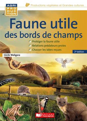 Faune utile des bords de champs : en finir avec les idées reçues : protéger la faune utile, relations prédateurs-proies, chasser les idées reçues