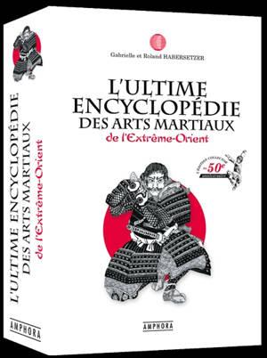L'ultime encyclopédie des arts martiaux de l'Extrême-Orient : technique, historique, biographique et culturelle
