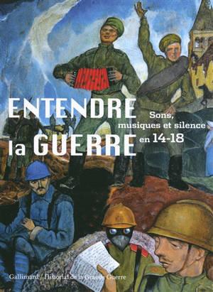 Entendre la guerre : sons, musiques et silence en 14-18 : exposition à Péronne, Historial de la Grande Guerre, du 27 mars au 16 novembre 2014