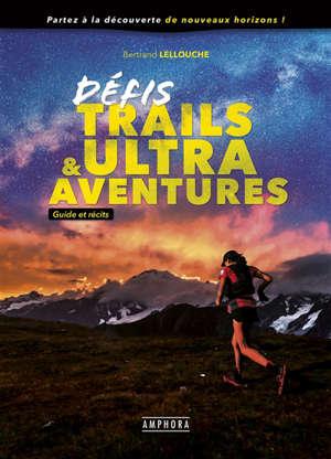 Défis trails & ultra-aventures : guide et récits