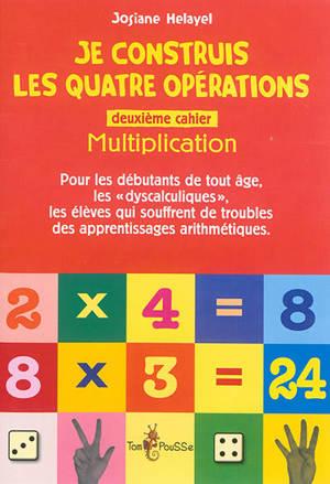 Je construis les quatre opérations : pour les débutants de tout âge, les dyscalculiques, les élèves qui souffrent de troubles des apprentissages arithmétiques. Volume 2, Multiplication