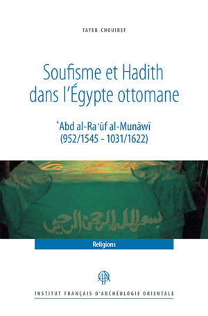 Soufisme et hadith dans l'Egypte ottomane : Abd al-Ra'uf al-Munawi (952-1545, 1031-1622)