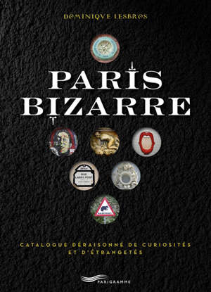 Paris bizarre : catalogue déraisonné de curiosités et d'étrangetés