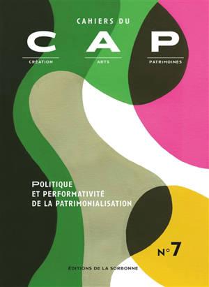 Cahiers du CAP : création, arts, patrimoines. n° 7, Politique et performativité de la patrimonialisation
