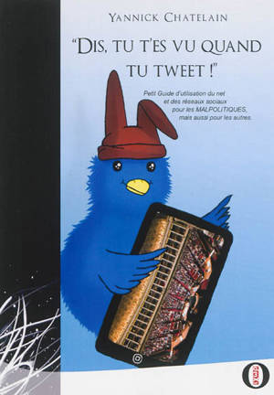 Dis, tu t'es vu quand tu tweet ! : petit guide d'utilisation du net et des réseaux sociaux pour les malpolitiques mais aussi pour les autres