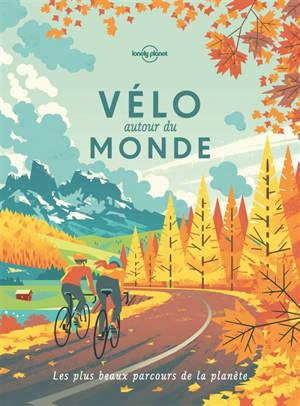 Vélo autour du monde : les plus beaux parcours de la planète : idées de destinations, récits d'itinéraires, feuilles de route
